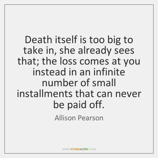 Death itself is too big to take in, she already sees that; ...