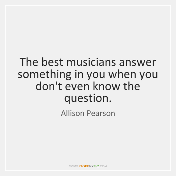 The best musicians answer something in you when you don't even know ...