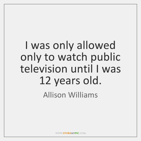 I was only allowed only to watch public television until I was 12 ...