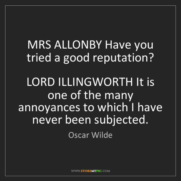 Oscar Wilde: MRS ALLONBY Have you tried a good reputation?  LORD ILLINGWORTH...