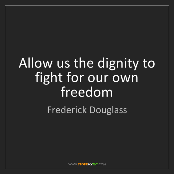 Frederick Douglass: Allow us the dignity to fight for our own freedom