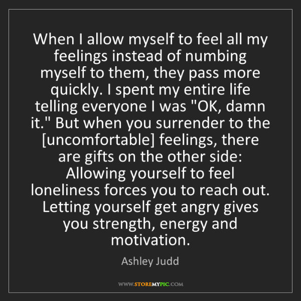 Ashley Judd: When I allow myself to feel all my feelings instead of...