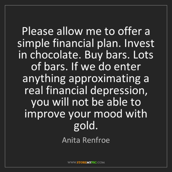 Anita Renfroe: Please allow me to offer a simple financial plan. Invest...