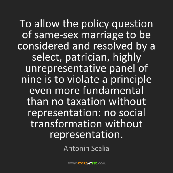 Antonin Scalia: To allow the policy question of same-sex marriage to...