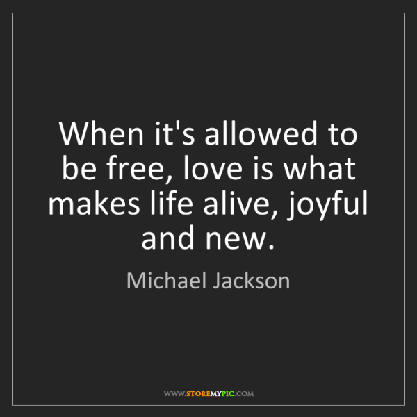 Michael Jackson: When it's allowed to be free, love is what makes life...