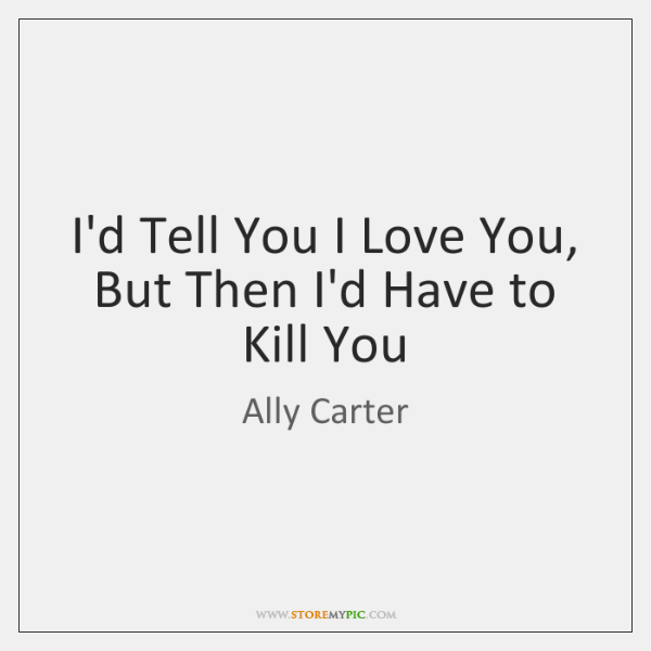 I'd Tell You I Love You, But Then I'd Have to Kill ...
