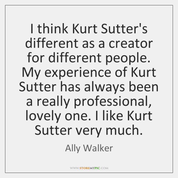 I think Kurt Sutter's different as a creator for different people. My ...