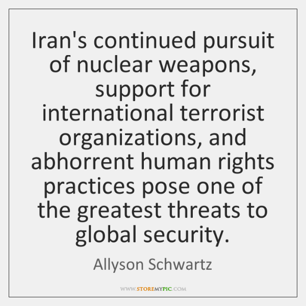 Iran's continued pursuit of nuclear weapons, support for international terrorist organizations, and