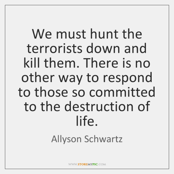 We must hunt the terrorists down and kill them. There is no ...