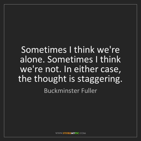 Buckminster Fuller: Sometimes I think we're alone. Sometimes I think we're...
