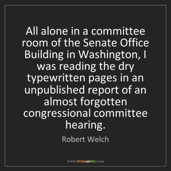 Robert Welch: All alone in a committee room of the Senate Office Building...
