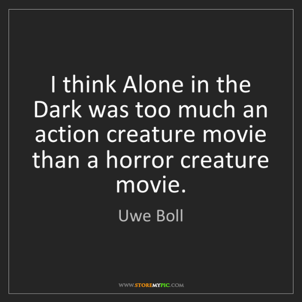 Uwe Boll: I think Alone in the Dark was too much an action creature...