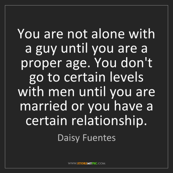 Daisy Fuentes: You are not alone with a guy until you are a proper age....