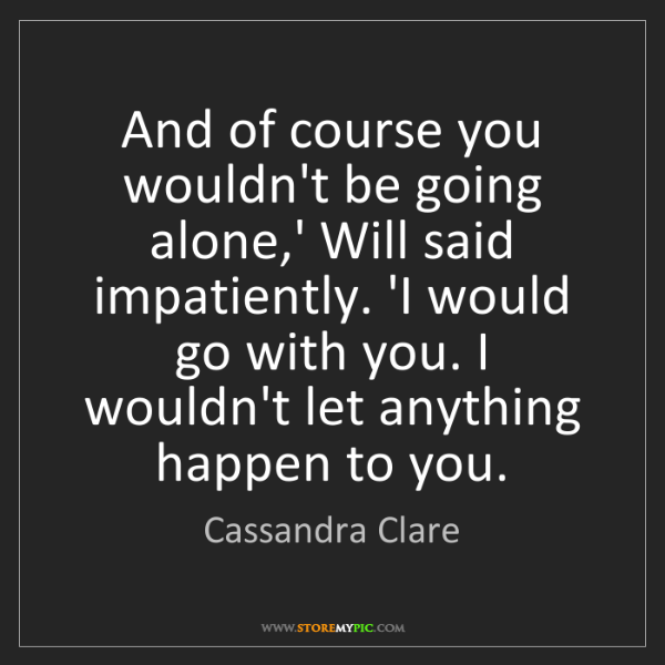 Cassandra Clare: And of course you wouldn't be going alone,' Will said...