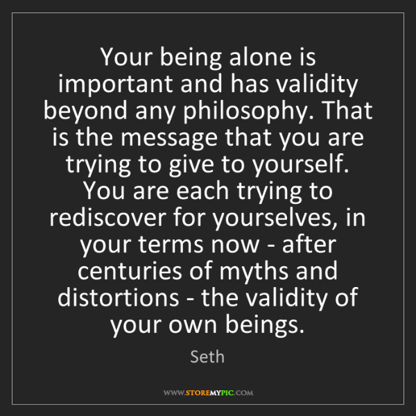 Seth: Your being alone is important and has validity beyond...
