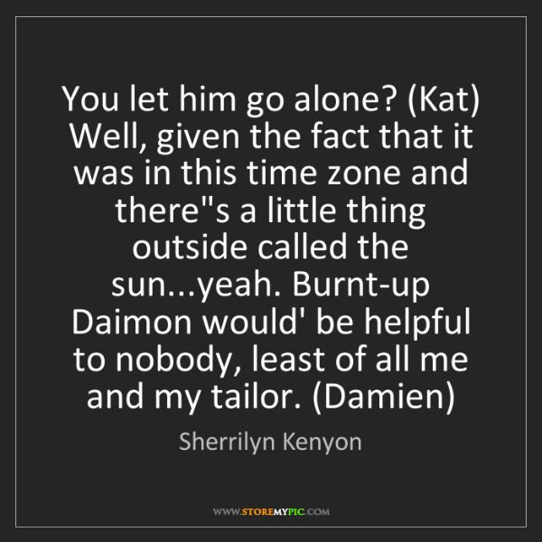 Sherrilyn Kenyon: You let him go alone? (Kat) Well, given the fact that...
