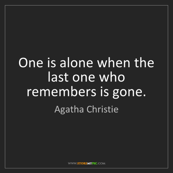 Agatha Christie: One is alone when the last one who remembers is gone.