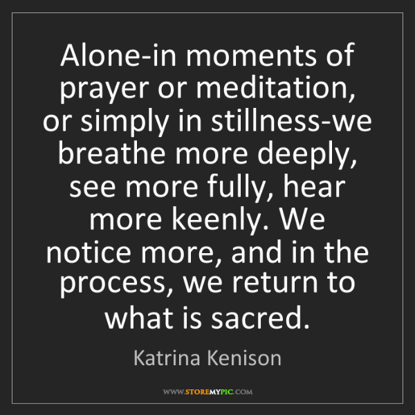 Katrina Kenison: Alone-in moments of prayer or meditation, or simply in...