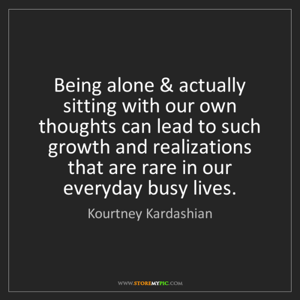 Kourtney Kardashian: Being alone & actually sitting with our own thoughts...