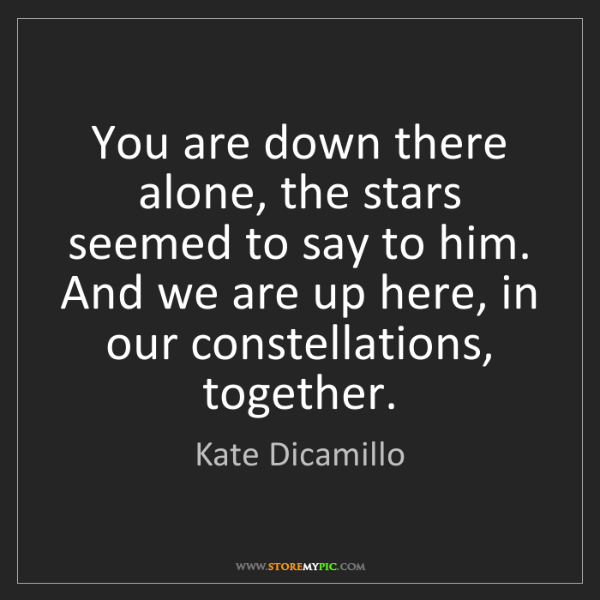 Kate Dicamillo: You are down there alone, the stars seemed to say to...