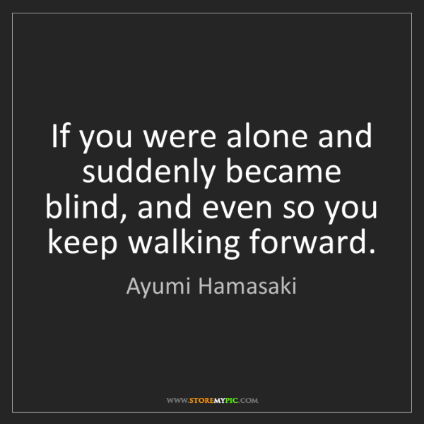 Ayumi Hamasaki: If you were alone and suddenly became blind, and even...