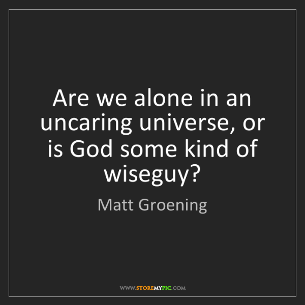 Matt Groening: Are we alone in an uncaring universe, or is God some...