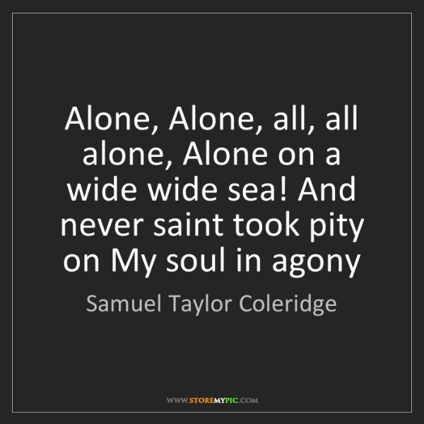 Samuel Taylor Coleridge: Alone, Alone, all, all alone, Alone on a wide wide sea!...