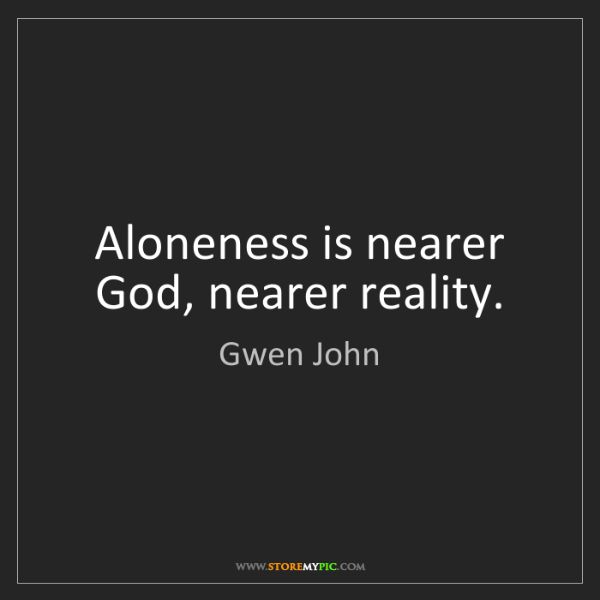 Gwen John: Aloneness is nearer God, nearer reality.
