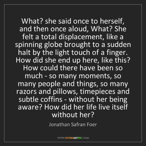 Jonathan Safran Foer: What? she said once to herself, and then once aloud,...