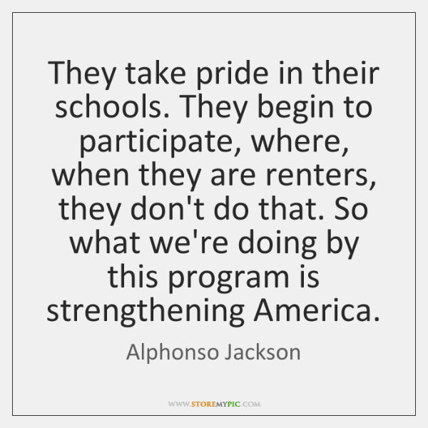 They take pride in their schools. They begin to participate, where, when ...