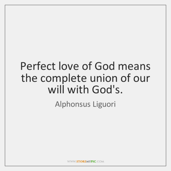Perfect love of God means the complete union of our will with ...