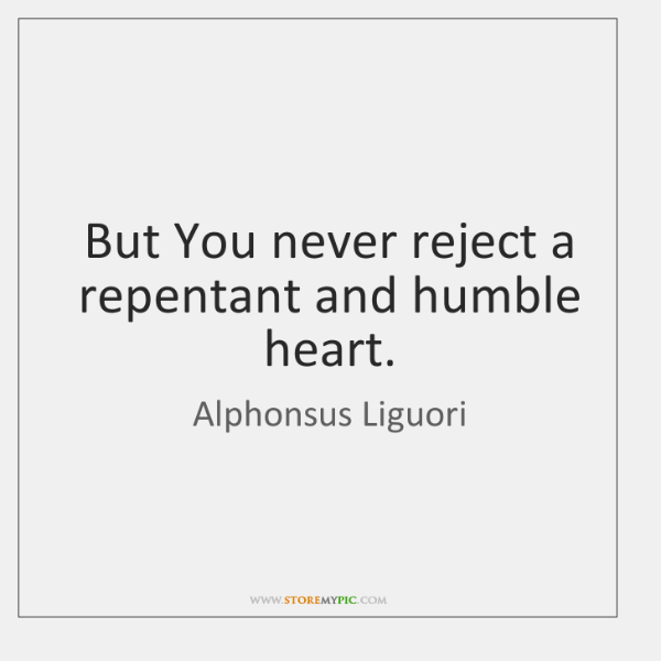 But You never reject a repentant and humble heart.