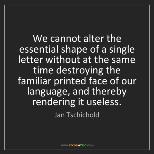 Jan Tschichold: We cannot alter the essential shape of a single letter...