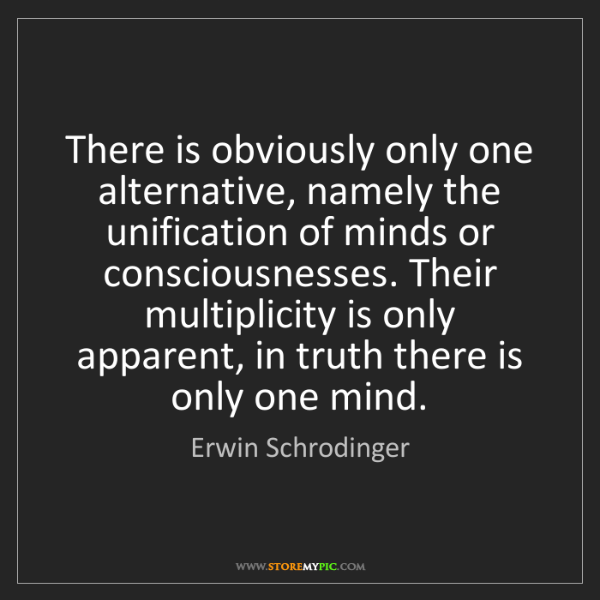 Erwin Schrodinger: There is obviously only one alternative, namely the unification...