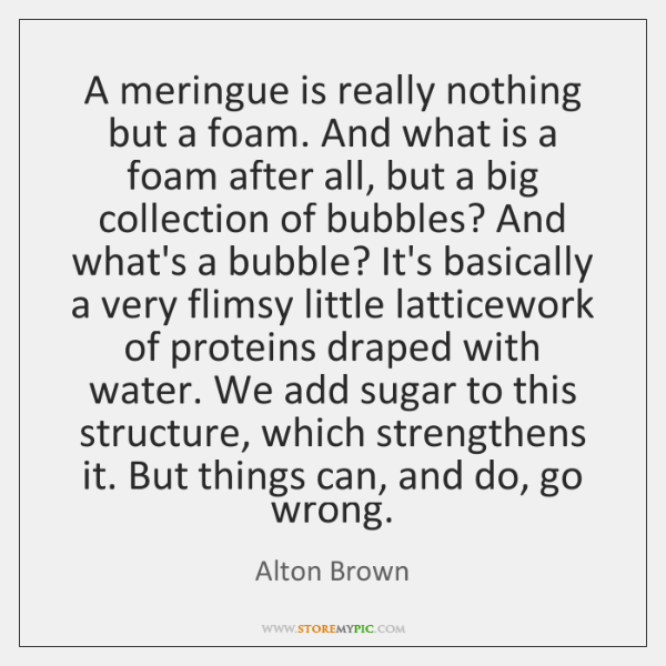 A meringue is really nothing but a foam. And what is a ...