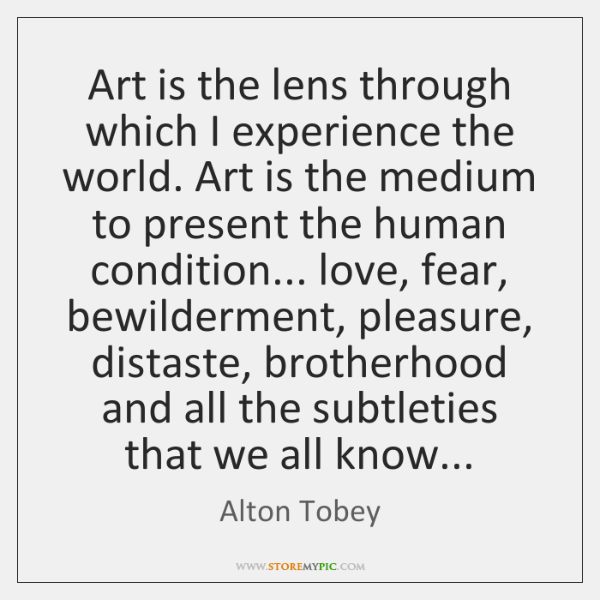 Art is the lens through which I experience the world. Art is ...