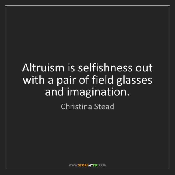 Christina Stead: Altruism is selfishness out with a pair of field glasses...