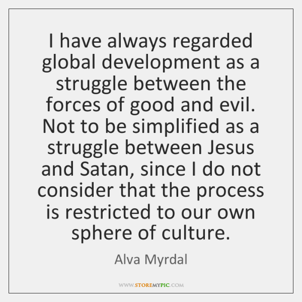 I have always regarded global development as a struggle between the forces ...