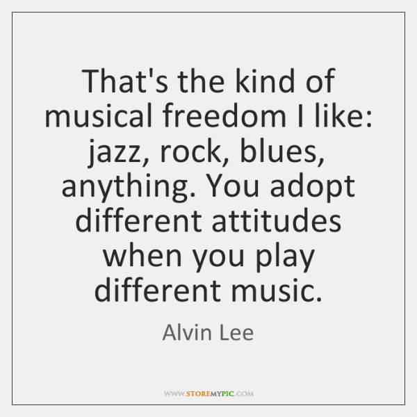 That's the kind of musical freedom I like: jazz, rock, blues, anything. ...
