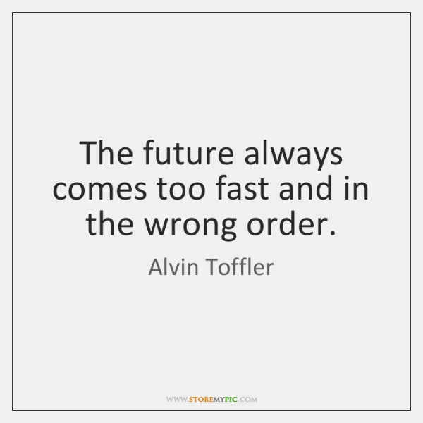 The future always comes too fast and in the wrong order.