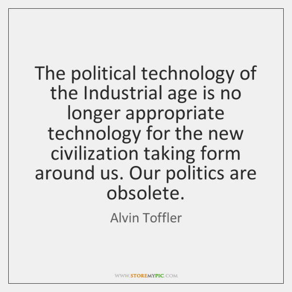 The political technology of the Industrial age is no longer appropriate technology ...