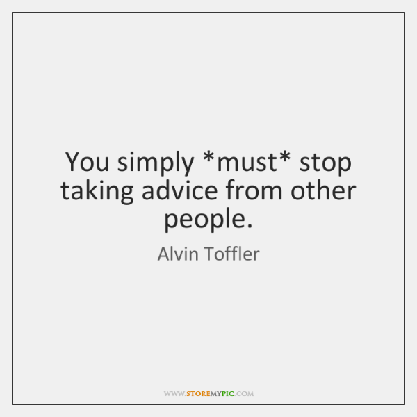 You simply *must* stop taking advice from other people.
