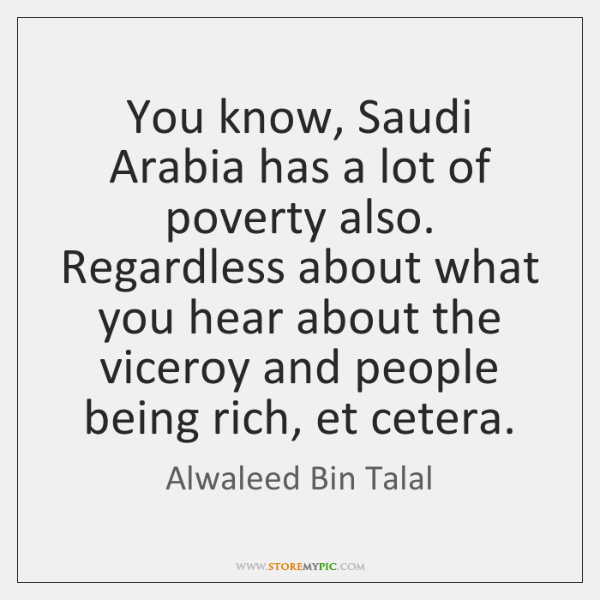 You know, Saudi Arabia has a lot of poverty also. Regardless about ...