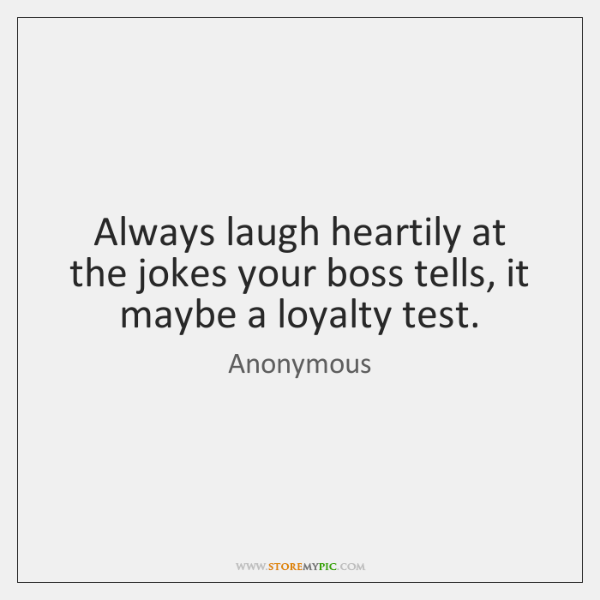 Always laugh heartily at the jokes your boss tells, it maybe a ...