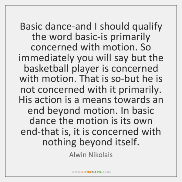 Basic dance-and I should qualify the word basic-is primarily concerned with motion. ...