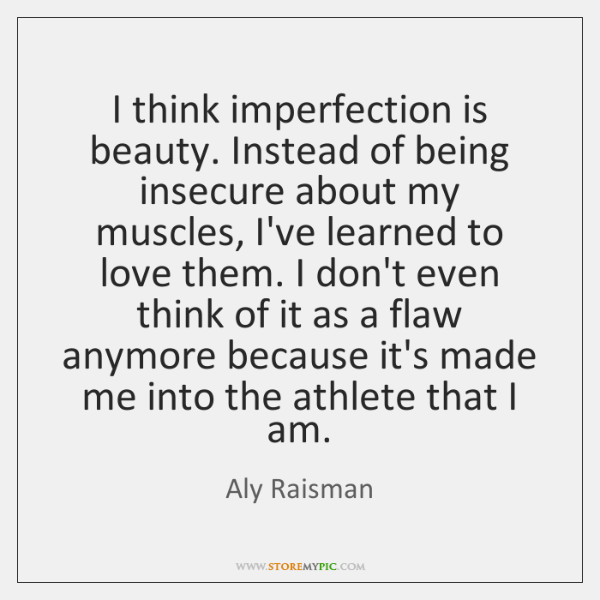 I think imperfection is beauty. Instead of being insecure about my muscles, ...