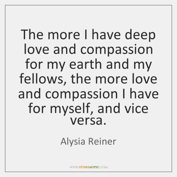 The more I have deep love and compassion for my earth and ...