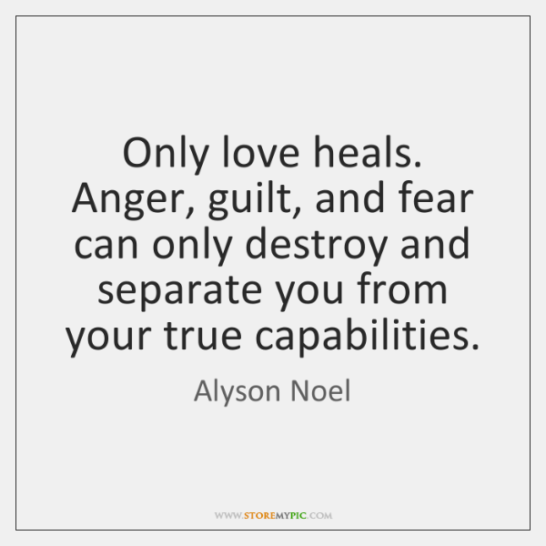 Only love heals. Anger, guilt, and fear can only destroy and separate ...