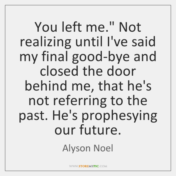 "You left me."" Not realizing until I've said my final good-bye and ..."