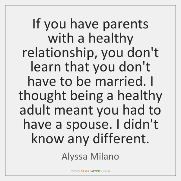 If you have parents with a healthy relationship, you don't learn that ...